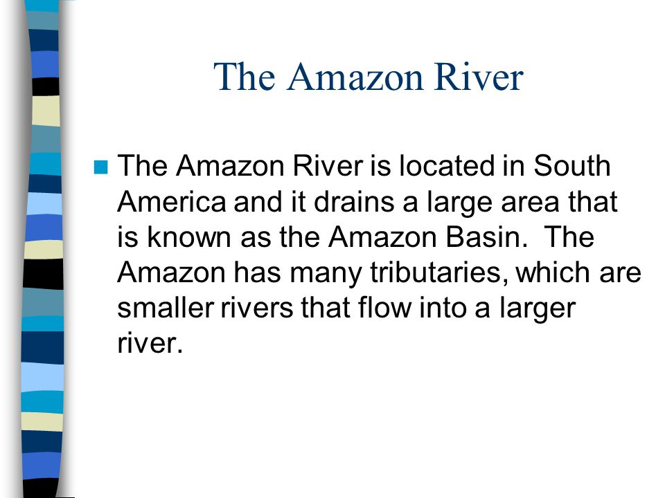The Amazon River The Amazon River is located in South America and it drains a large area that is known as the Amazon Basin. The Amazon has many tribut