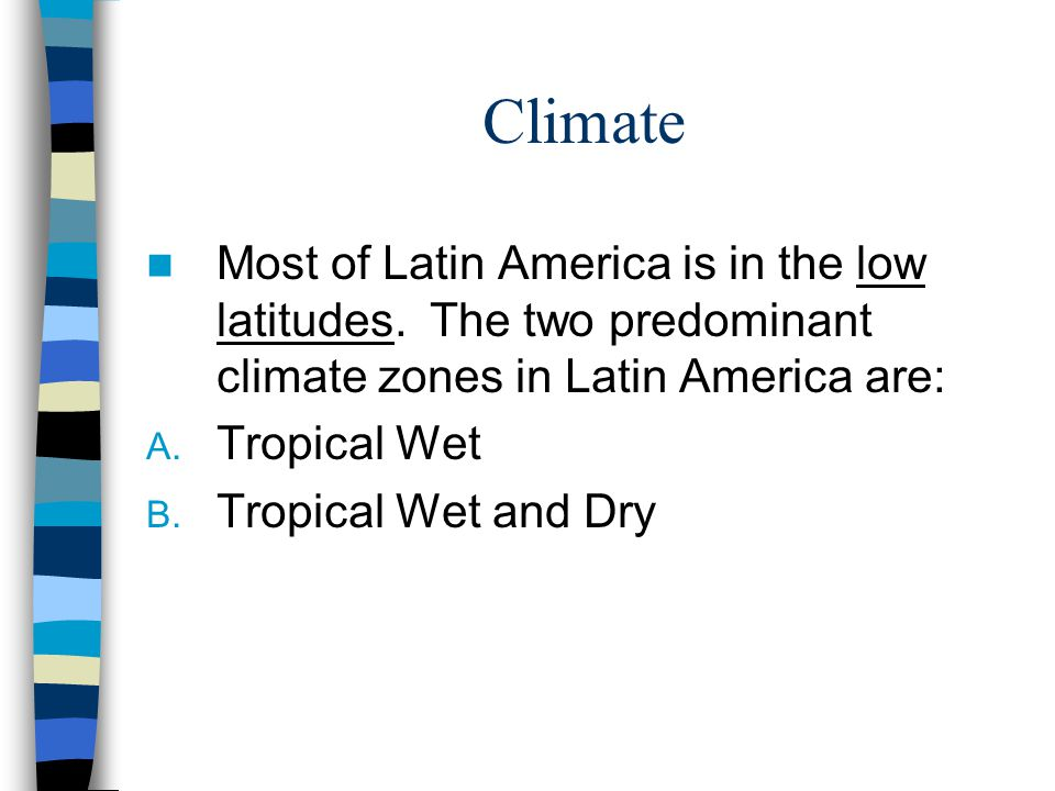 Climate Most of Latin America is in the low latitudes. The two predominant climate zones in Latin America are: A. Tropical Wet B. Tropical Wet and Dry