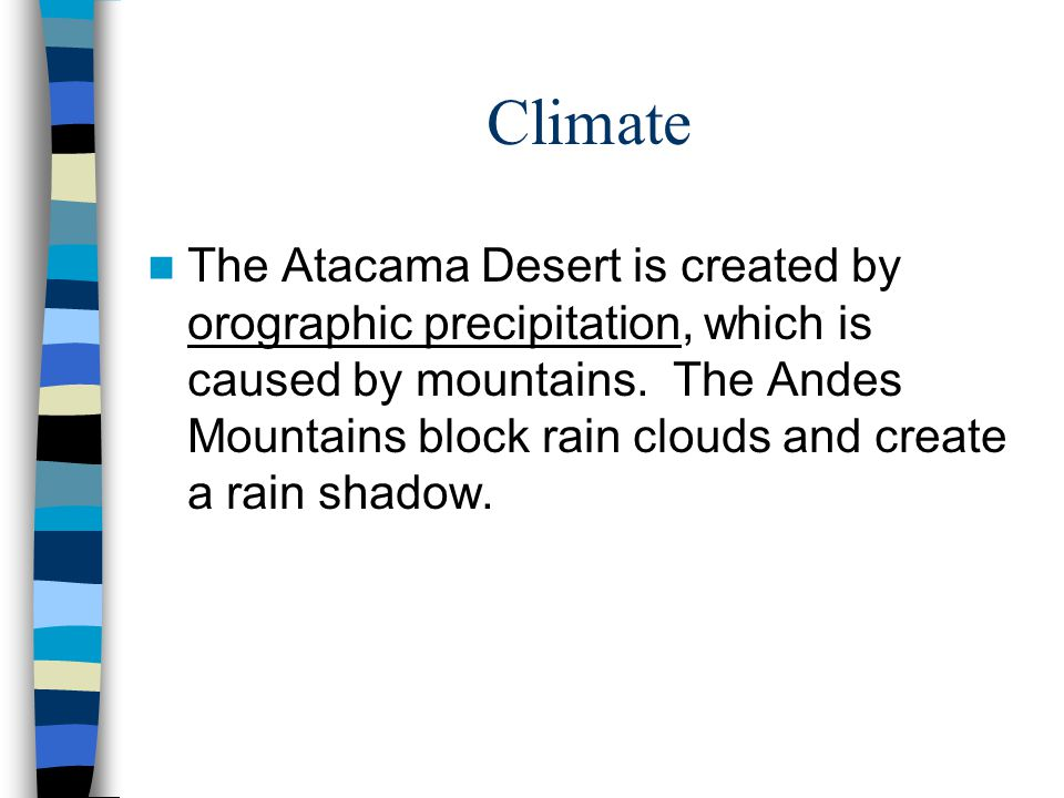 Climate The Atacama Desert is created by orographic precipitation, which is caused by mountains. The Andes Mountains block rain clouds and create a ra