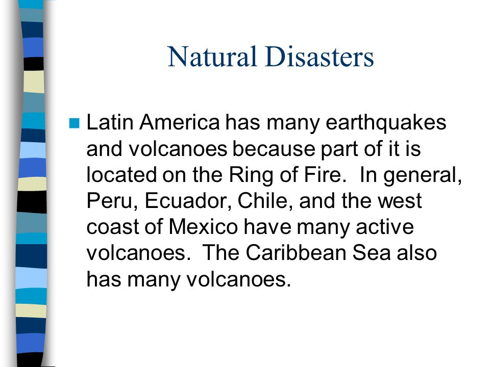 Natural Disasters Latin America has many earthquakes and volcanoes because part of it is located on the Ring of Fire. In general, Peru, Ecuador, Chile