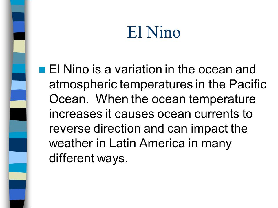 El Nino El Nino is a variation in the ocean and atmospheric temperatures in the Pacific Ocean. When the ocean temperature increases it causes ocean cu