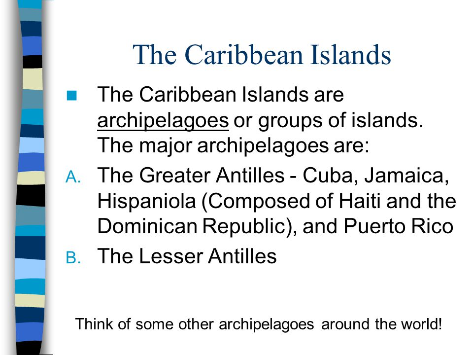 The Caribbean Islands The Caribbean Islands are archipelagoes or groups of islands. The major archipelagoes are: A. The Greater Antilles - Cuba, Jamai