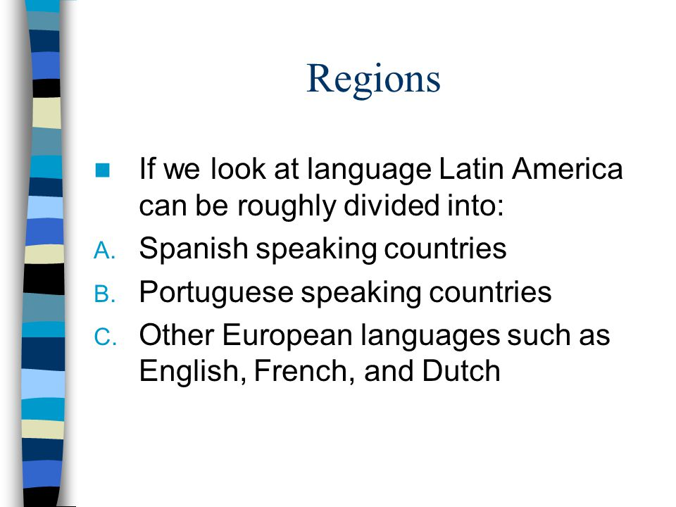 Regions If we look at language Latin America can be roughly divided into: A. Spanish speaking countries B. Portuguese speaking countries C. Other Euro