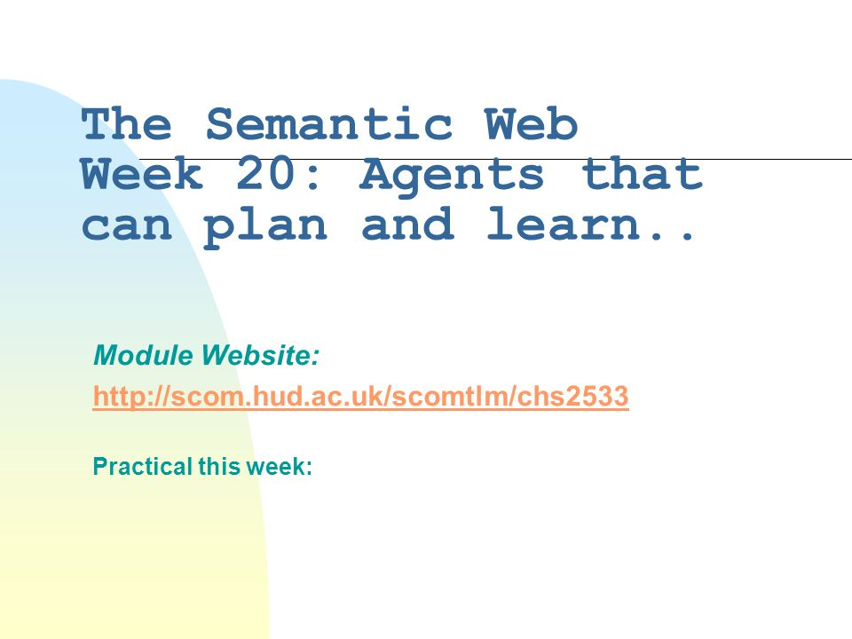 The Semantic Web Week 20: Agents that can plan and learn.. Module Website: http://scom.hud.ac.uk/scomtlm/chs2533 Practical this week:
