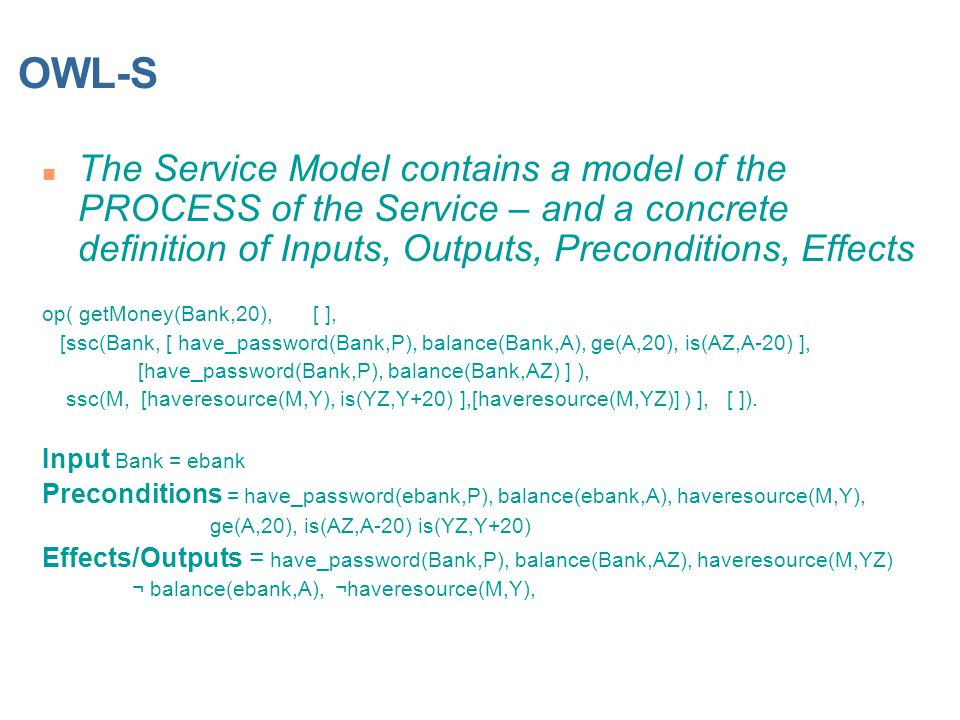 OWL-S n The Service Model contains a model of the PROCESS of the Service – and a concrete definition of Inputs, Outputs, Preconditions, Effects op( getMoney(Bank,20), [ ], [ssc(Bank, [ have_password(Bank,P), balance(Bank,A), ge(A,20), is(AZ,A-20) ], [have_password(Bank,P), balance(Bank,AZ) ] ), ssc(M, [haveresource(M,Y), is(YZ,Y+20) ],[haveresource(M,YZ)] ) ], [ ]).