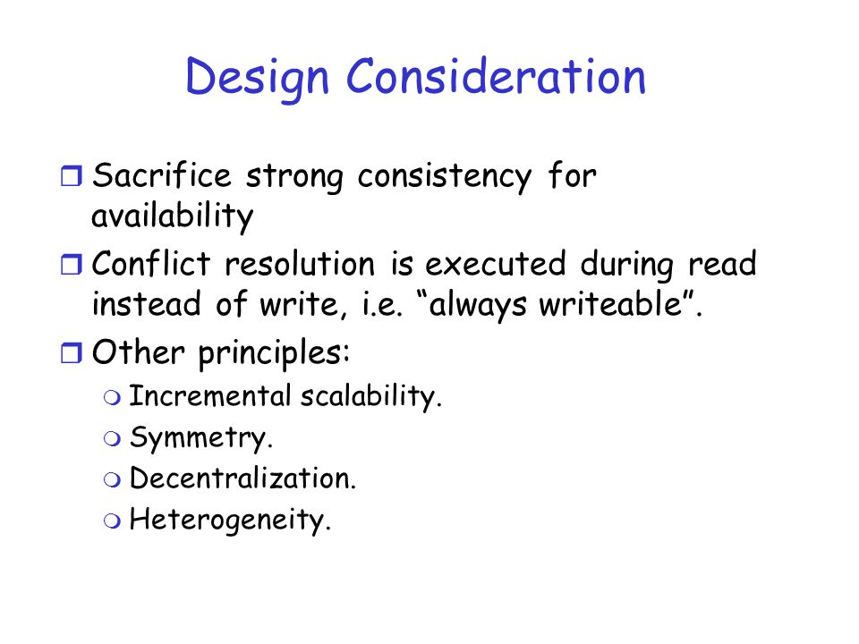 Design Consideration r Sacrifice strong consistency for availability r Conflict resolution is executed during read instead of write, i.e.