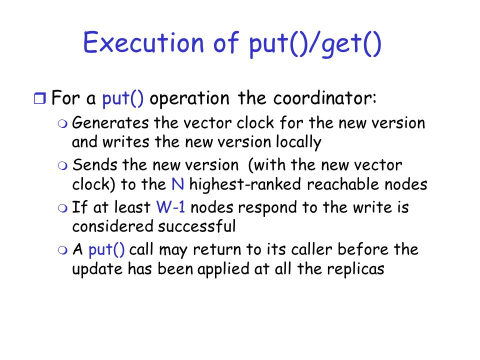 Execution of put()/get() r For a put() operation the coordinator: m Generates the vector clock for the new version and writes the new version locally m Sends the new version (with the new vector clock) to the N highest-ranked reachable nodes m If at least W-1 nodes respond to the write is considered successful m A put() call may return to its caller before the update has been applied at all the replicas