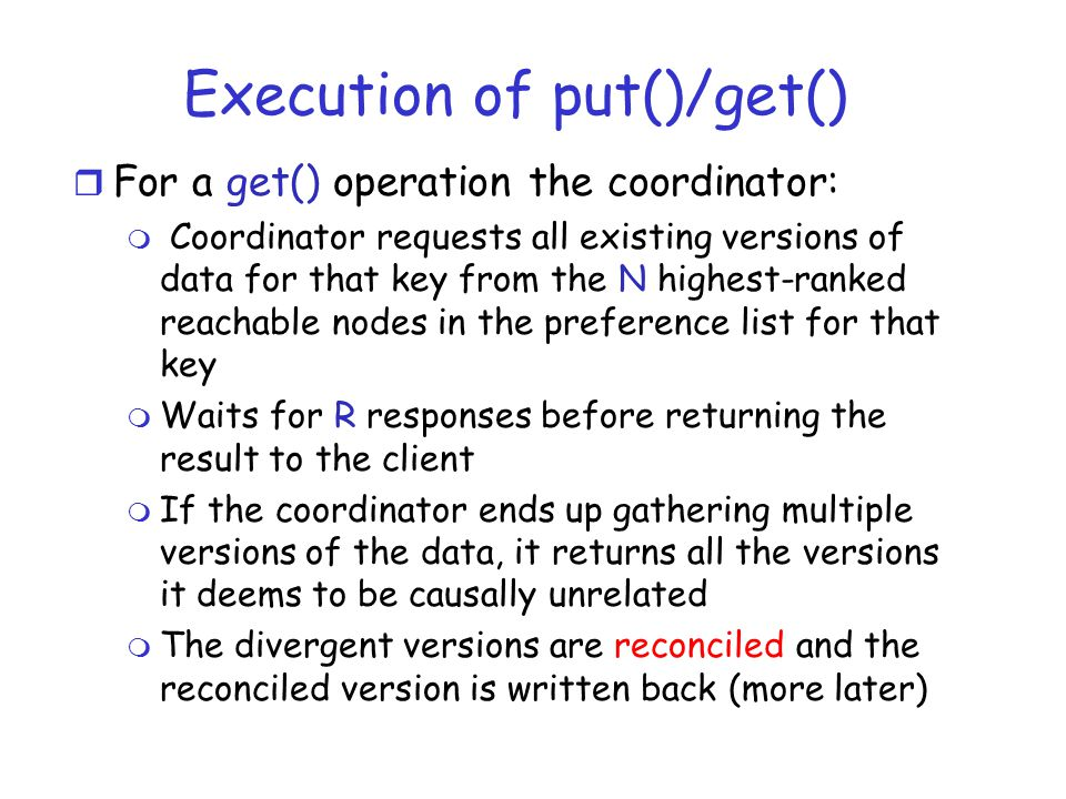 Execution of put()/get() r For a get() operation the coordinator: m Coordinator requests all existing versions of data for that key from the N highest-ranked reachable nodes in the preference list for that key m Waits for R responses before returning the result to the client m If the coordinator ends up gathering multiple versions of the data, it returns all the versions it deems to be causally unrelated m The divergent versions are reconciled and the reconciled version is written back (more later)