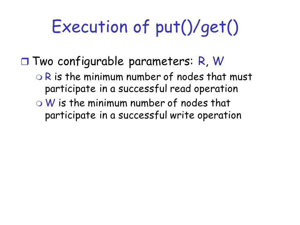 Execution of put()/get() r Two configurable parameters: R, W m R is the minimum number of nodes that must participate in a successful read operation m W is the minimum number of nodes that participate in a successful write operation