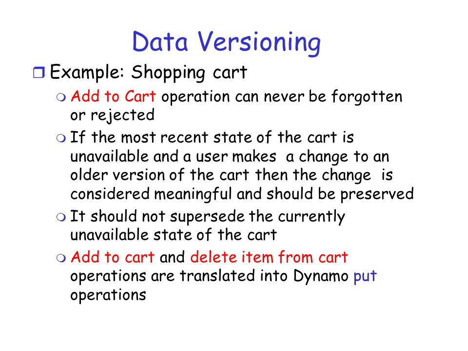Data Versioning r Example: Shopping cart m Add to Cart operation can never be forgotten or rejected m If the most recent state of the cart is unavailable and a user makes a change to an older version of the cart then the change is considered meaningful and should be preserved m It should not supersede the currently unavailable state of the cart m Add to cart and delete item from cart operations are translated into Dynamo put operations