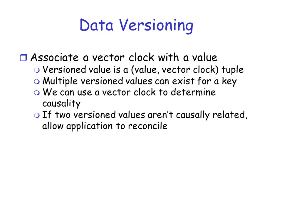 Data Versioning r Associate a vector clock with a value m Versioned value is a (value, vector clock) tuple m Multiple versioned values can exist for a key m We can use a vector clock to determine causality m If two versioned values aren't causally related, allow application to reconcile