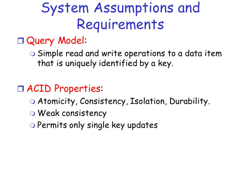 System Assumptions and Requirements r Query Model: m Simple read and write operations to a data item that is uniquely identified by a key.