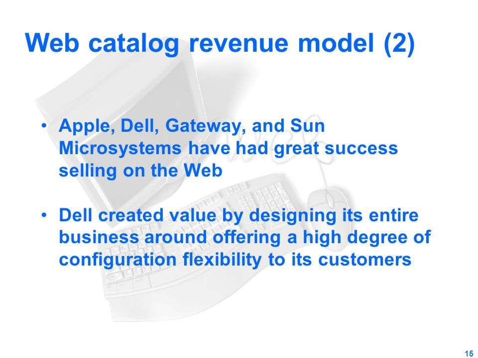 15 Web catalog revenue model (2) Apple, Dell, Gateway, and Sun Microsystems have had great success selling on the Web Dell created value by designing