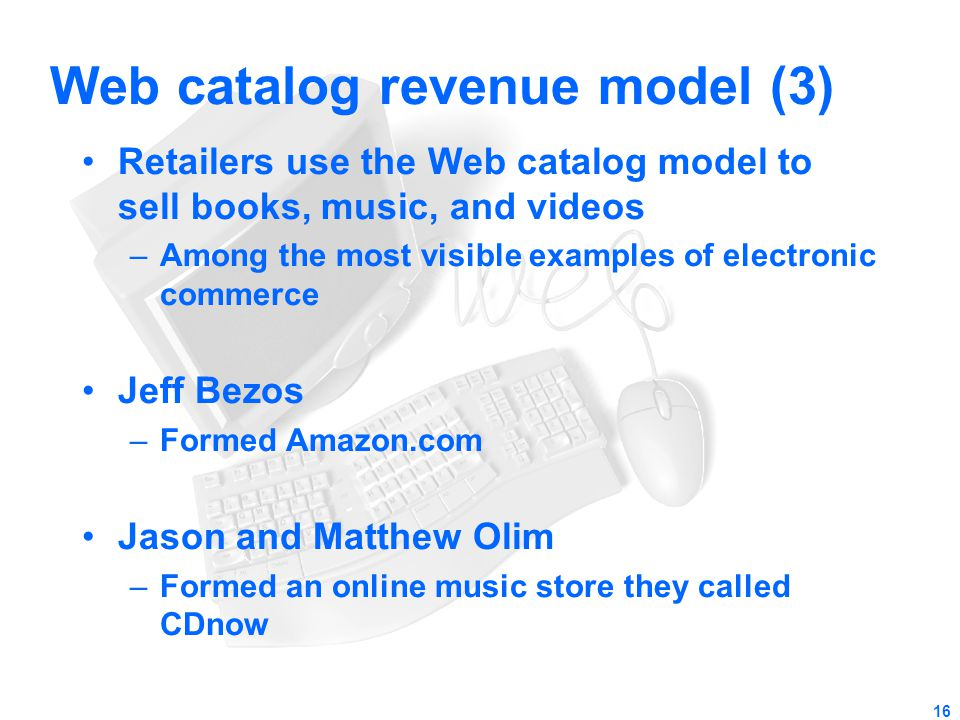 16 Web catalog revenue model (3) Retailers use the Web catalog model to sell books, music, and videos –Among the most visible examples of electronic c