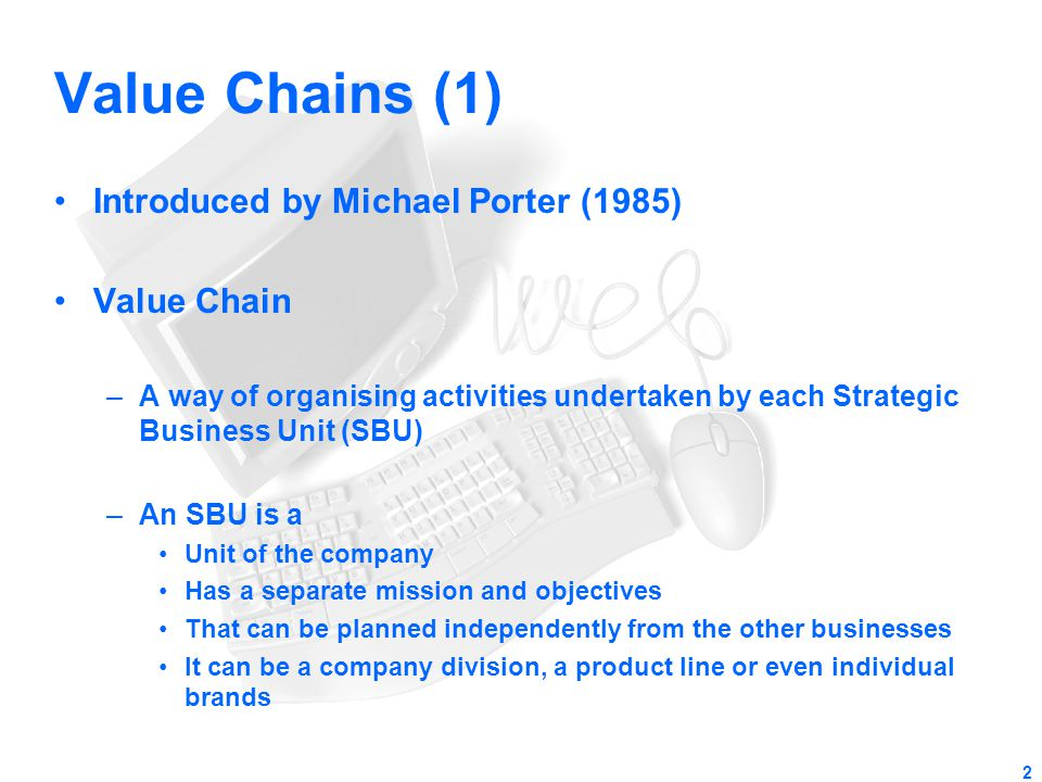 2 Value Chains (1) Introduced by Michael Porter (1985) Value Chain –A way of organising activities undertaken by each Strategic Business Unit (SBU) –A