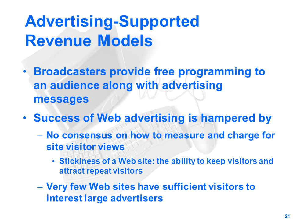 21 Advertising-Supported Revenue Models Broadcasters provide free programming to an audience along with advertising messages Success of Web advertisin