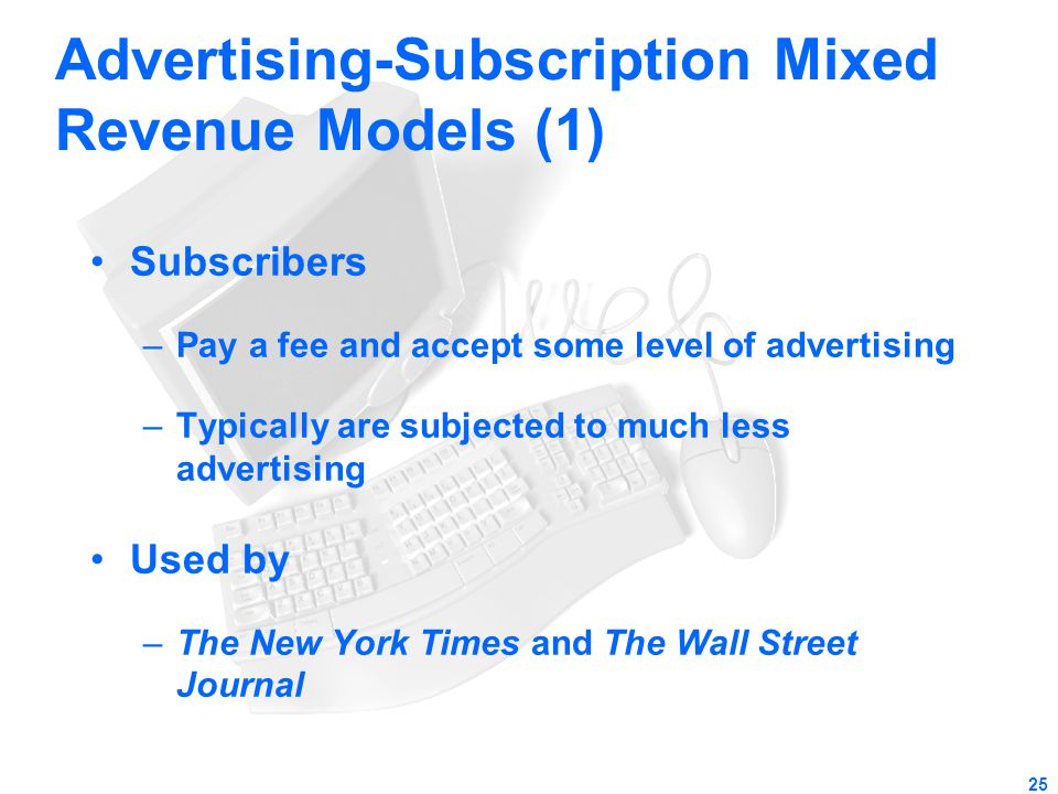 25 Advertising-Subscription Mixed Revenue Models (1) Subscribers –Pay a fee and accept some level of advertising –Typically are subjected to much less