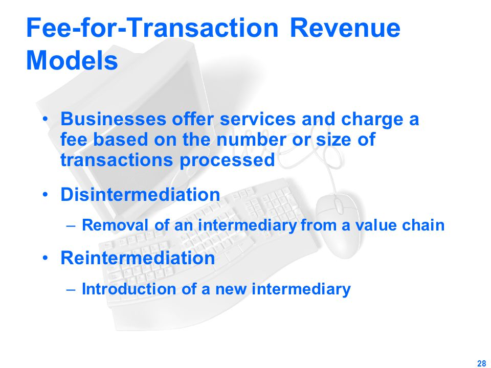 28 Fee-for-Transaction Revenue Models Businesses offer services and charge a fee based on the number or size of transactions processed Disintermediati