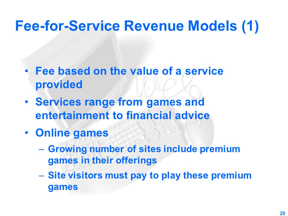 29 Fee-for-Service Revenue Models (1) Fee based on the value of a service provided Services range from games and entertainment to financial advice Onl