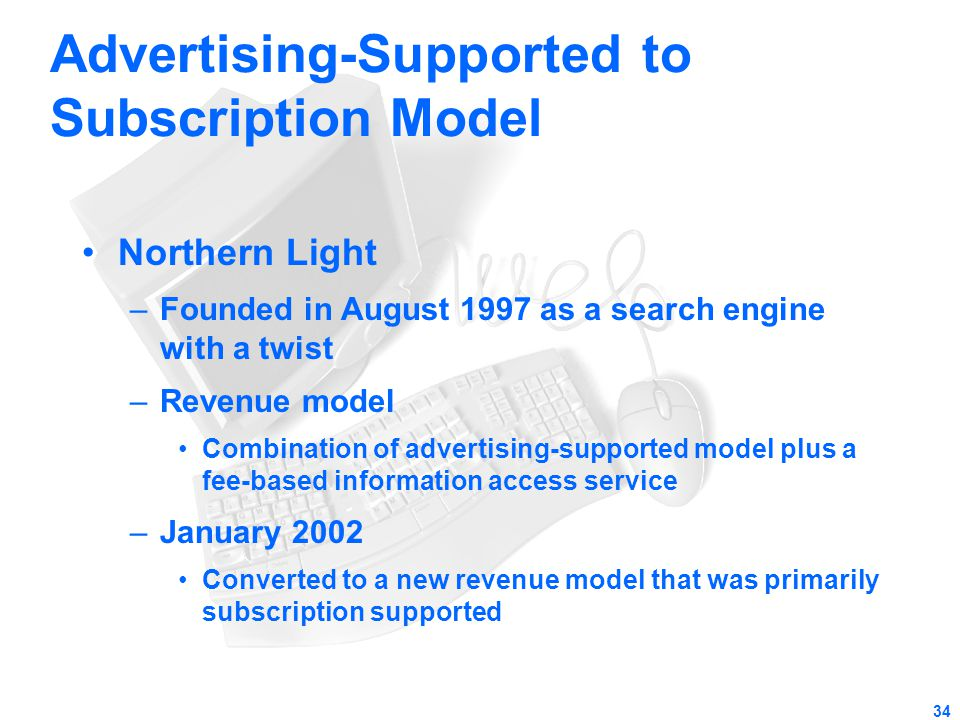 34 Advertising-Supported to Subscription Model Northern Light –Founded in August 1997 as a search engine with a twist –Revenue model Combination of ad