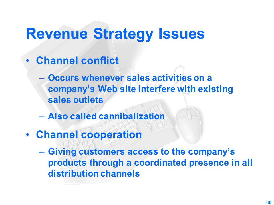 36 Revenue Strategy Issues Channel conflict –Occurs whenever sales activities on a company's Web site interfere with existing sales outlets –Also call
