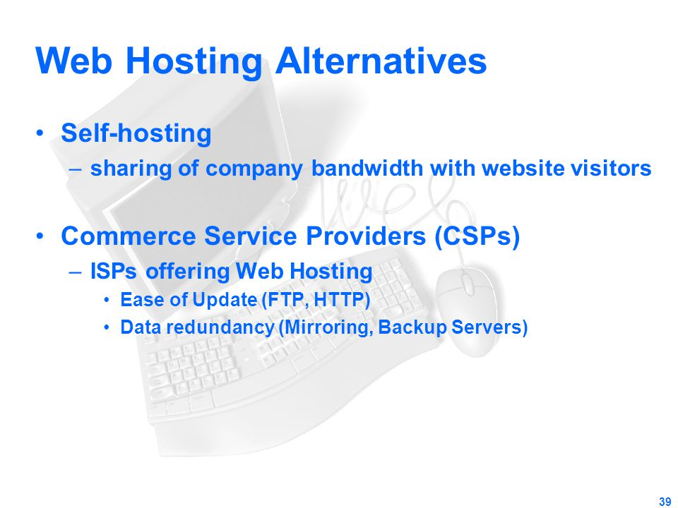 39 Web Hosting Alternatives Self-hosting –sharing of company bandwidth with website visitors Commerce Service Providers (CSPs) –ISPs offering Web Host