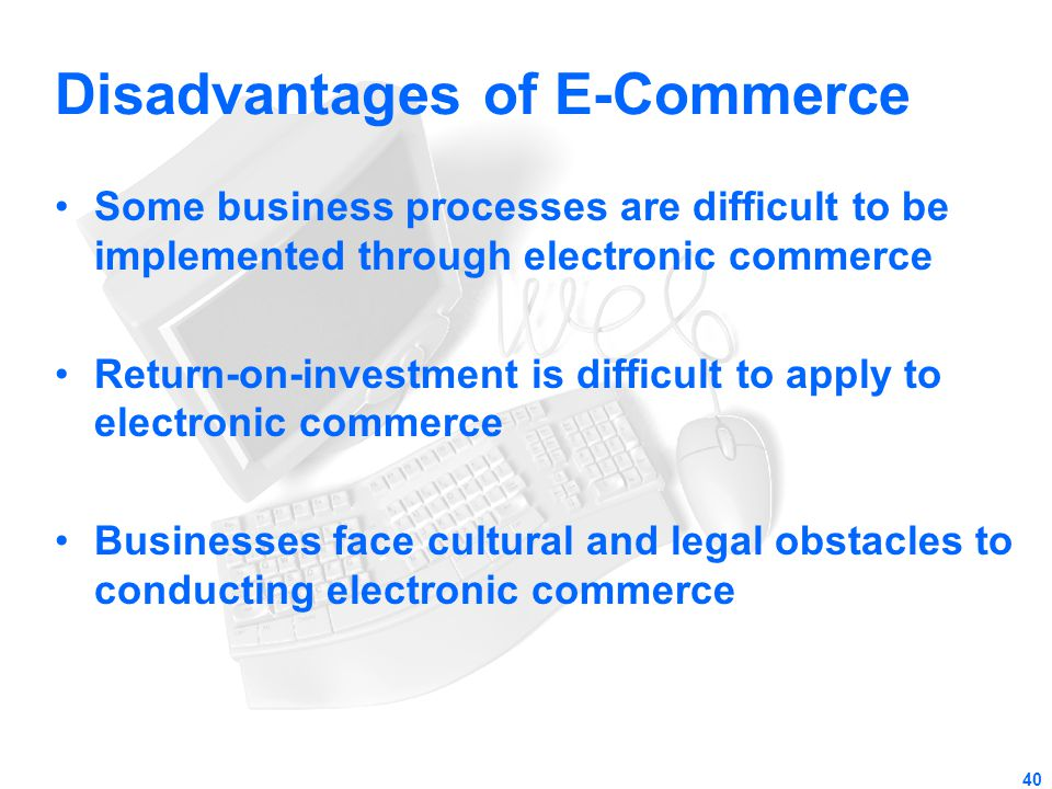 40 Disadvantages of E-Commerce Some business processes are difficult to be implemented through electronic commerce Return-on-investment is difficult t