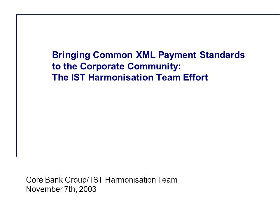 Reference (apr02) Core Bank Group/ IST Harmonisation Team November 7th, 2003 Bringing Common XML Payment Standards to the Corporate Community: The IST Harmonisation Team Effort