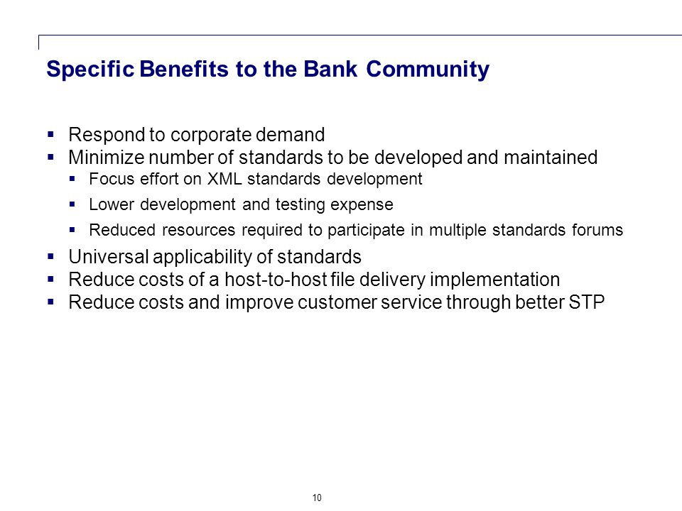 10 Specific Benefits to the Bank Community  Respond to corporate demand  Minimize number of standards to be developed and maintained  Focus effort on XML standards development  Lower development and testing expense  Reduced resources required to participate in multiple standards forums  Universal applicability of standards  Reduce costs of a host-to-host file delivery implementation  Reduce costs and improve customer service through better STP