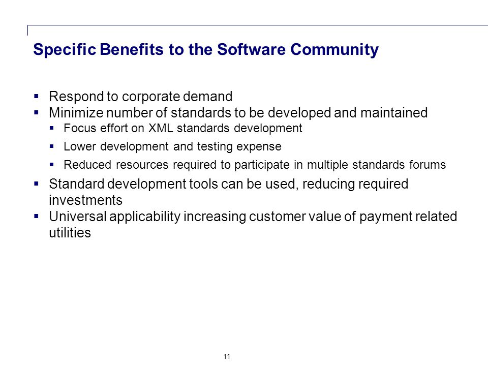 11 Specific Benefits to the Software Community  Respond to corporate demand  Minimize number of standards to be developed and maintained  Focus effort on XML standards development  Lower development and testing expense  Reduced resources required to participate in multiple standards forums  Standard development tools can be used, reducing required investments  Universal applicability increasing customer value of payment related utilities