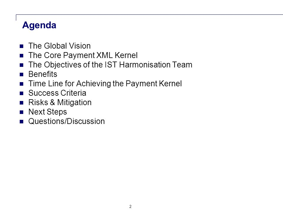 2 Agenda The Global Vision The Core Payment XML Kernel The Objectives of the IST Harmonisation Team Benefits Time Line for Achieving the Payment Kernel Success Criteria Risks & Mitigation Next Steps Questions/Discussion