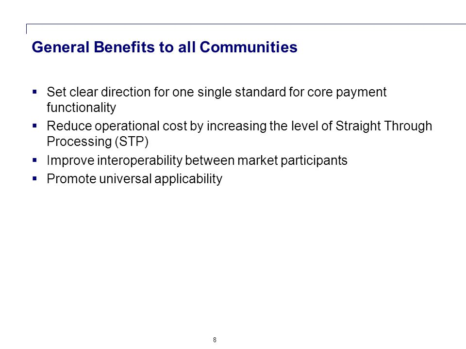 8 General Benefits to all Communities  Set clear direction for one single standard for core payment functionality  Reduce operational cost by increasing the level of Straight Through Processing (STP)  Improve interoperability between market participants  Promote universal applicability