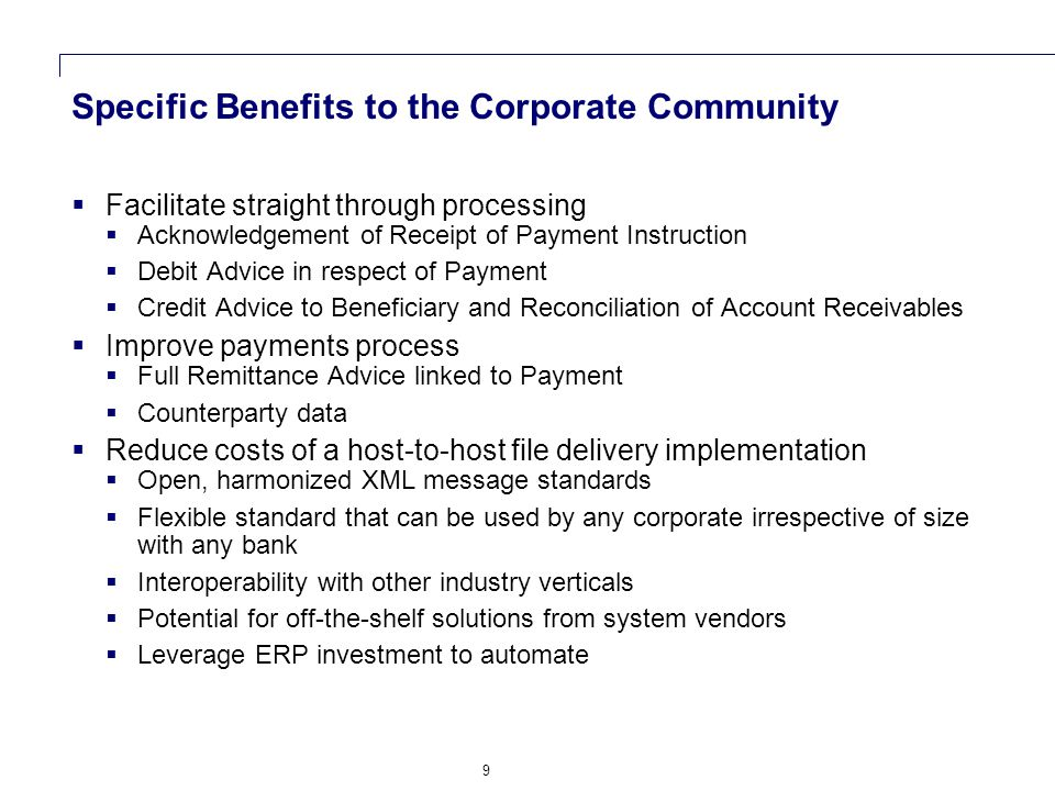 9 Specific Benefits to the Corporate Community  Facilitate straight through processing  Acknowledgement of Receipt of Payment Instruction  Debit Advice in respect of Payment  Credit Advice to Beneficiary and Reconciliation of Account Receivables  Improve payments process  Full Remittance Advice linked to Payment  Counterparty data  Reduce costs of a host-to-host file delivery implementation  Open, harmonized XML message standards  Flexible standard that can be used by any corporate irrespective of size with any bank  Interoperability with other industry verticals  Potential for off-the-shelf solutions from system vendors  Leverage ERP investment to automate