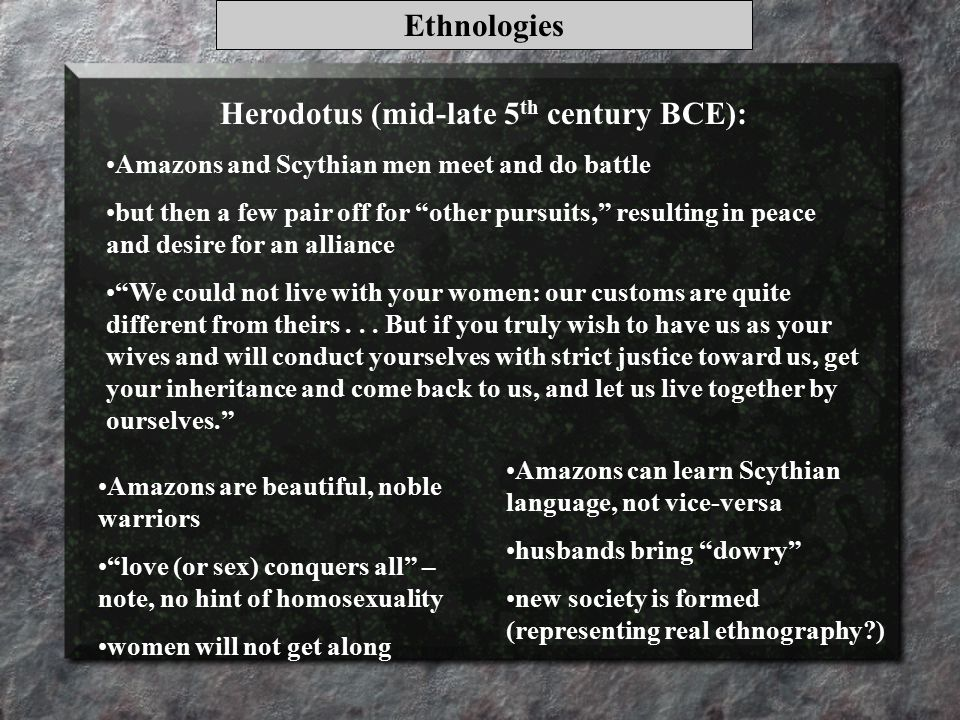 Ethnologies Herodotus (mid-late 5 th century BCE): Amazons and Scythian men meet and do battle but then a few pair off for other pursuits, resulting in peace and desire for an alliance We could not live with your women: our customs are quite different from theirs...