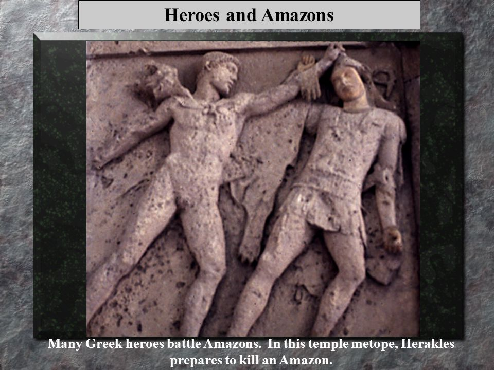 Heroes and Amazons Many Greek heroes battle Amazons.