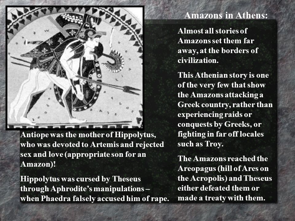 Antiope was the mother of Hippolytus, who was devoted to Artemis and rejected sex and love (appropriate son for an Amazon).