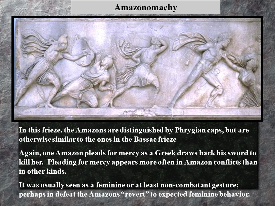 In this frieze, the Amazons are distinguished by Phrygian caps, but are otherwise similar to the ones in the Bassae frieze Again, one Amazon pleads for mercy as a Greek draws back his sword to kill her.