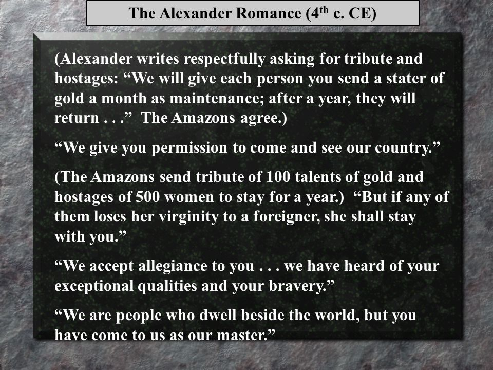 (Alexander writes respectfully asking for tribute and hostages: We will give each person you send a stater of gold a month as maintenance; after a year, they will return... The Amazons agree.) We give you permission to come and see our country. (The Amazons send tribute of 100 talents of gold and hostages of 500 women to stay for a year.) But if any of them loses her virginity to a foreigner, she shall stay with you. We accept allegiance to you...