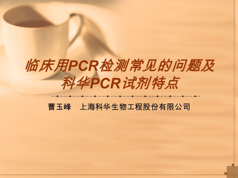 临床用 PCR 检测常见的问题及 科华 PCR 试剂特点 曹玉峰 上海科华生物工程股份有限公司