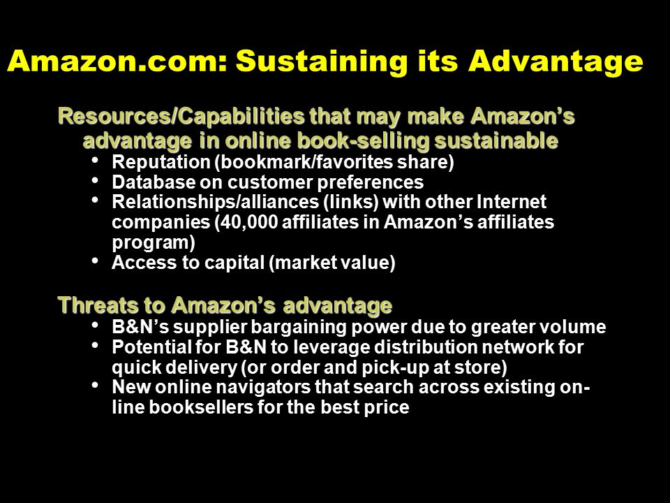 Amazon.com: Sustaining its Advantage Resources/Capabilities that may make Amazon's advantage in online book-selling sustainable Reputation (bookmark/favorites share) Database on customer preferences Relationships/alliances (links) with other Internet companies (40,000 affiliates in Amazon's affiliates program) Access to capital (market value) Threats to Amazon's advantage B&N's supplier bargaining power due to greater volume Potential for B&N to leverage distribution network for quick delivery (or order and pick-up at store) New online navigators that search across existing on- line booksellers for the best price