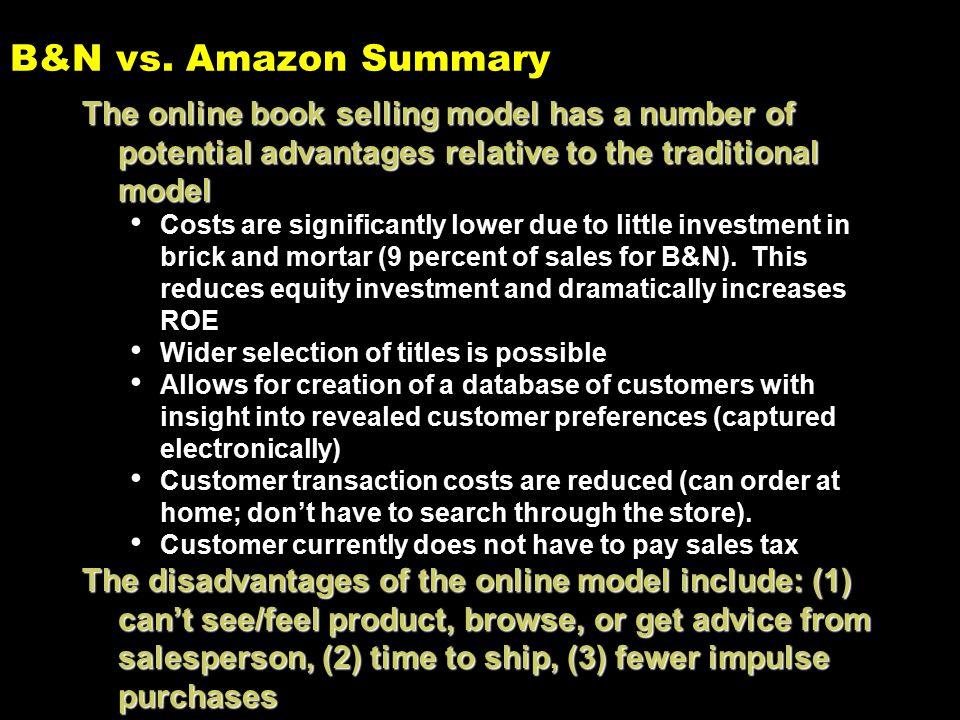 B&N vs. Amazon Summary The online book selling model has a number of potential advantages relative to the traditional model Costs are significantly lo