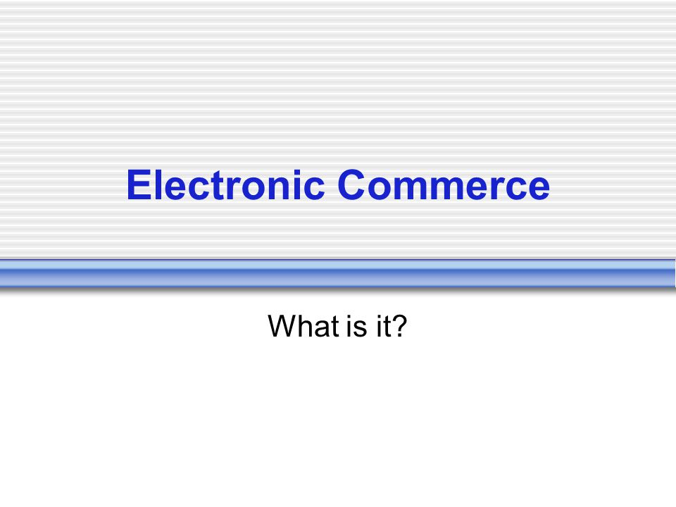 Electronic Commerce What is it?