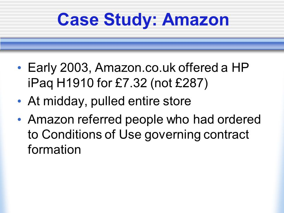 Case Study: Amazon Early 2003, Amazon.co.uk offered a HP iPaq H1910 for £7.32 (not £287) At midday, pulled entire store Amazon referred people who had ordered to Conditions of Use governing contract formation