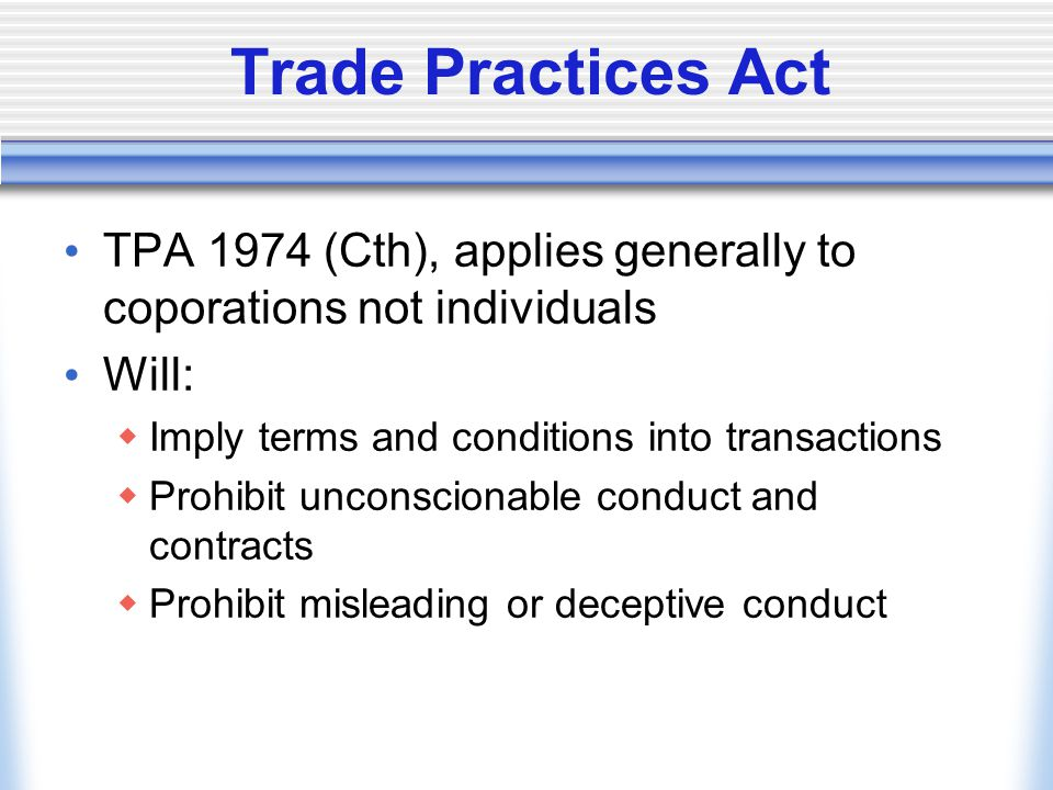 Trade Practices Act TPA 1974 (Cth), applies generally to coporations not individuals Will:  Imply terms and conditions into transactions  Prohibit unconscionable conduct and contracts  Prohibit misleading or deceptive conduct