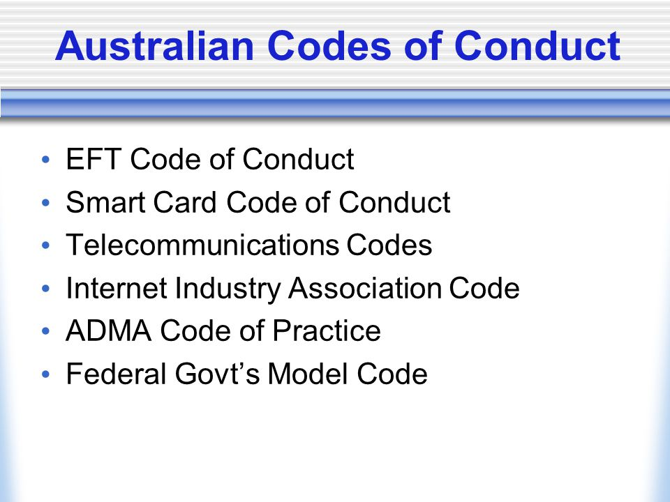 Australian Codes of Conduct EFT Code of Conduct Smart Card Code of Conduct Telecommunications Codes Internet Industry Association Code ADMA Code of Practice Federal Govt's Model Code