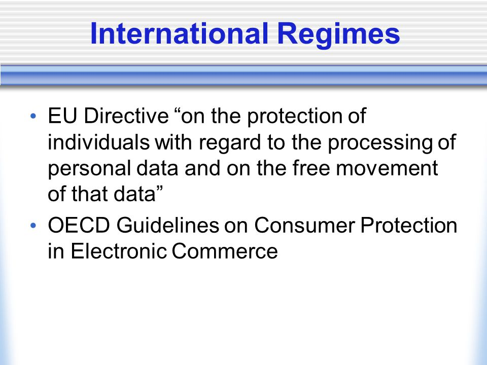 International Regimes EU Directive on the protection of individuals with regard to the processing of personal data and on the free movement of that data OECD Guidelines on Consumer Protection in Electronic Commerce