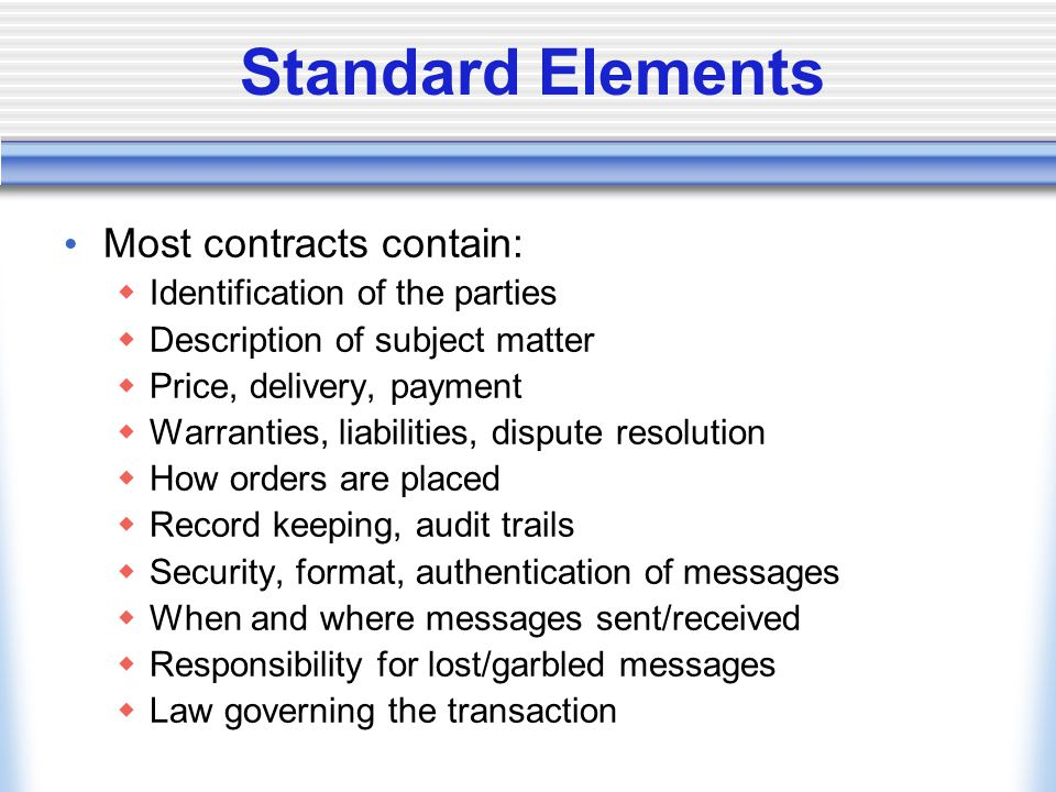 Standard Elements Most contracts contain:  Identification of the parties  Description of subject matter  Price, delivery, payment  Warranties, liabilities, dispute resolution  How orders are placed  Record keeping, audit trails  Security, format, authentication of messages  When and where messages sent/received  Responsibility for lost/garbled messages  Law governing the transaction