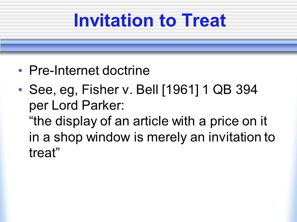 """Invitation to Treat Pre-Internet doctrine See, eg, Fisher v. Bell [1961] 1 QB 394 per Lord Parker: """"the display of an article with a price on it in a"""