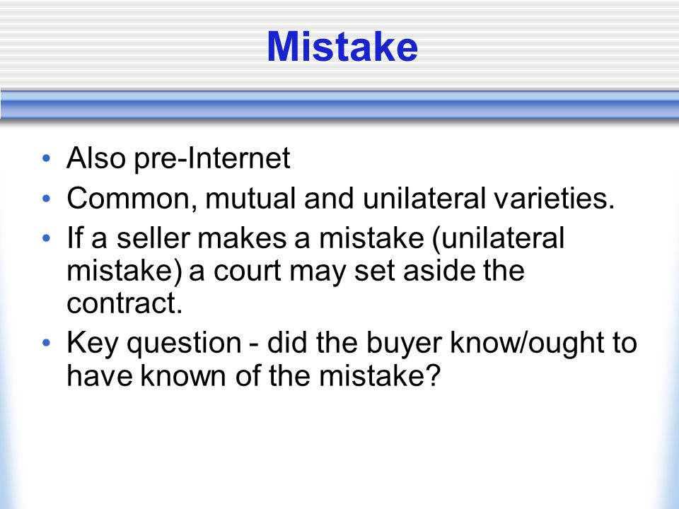 Mistake Also pre-Internet Common, mutual and unilateral varieties. If a seller makes a mistake (unilateral mistake) a court may set aside the contract