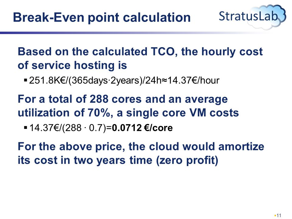 11 Break-Even point calculation Based on the calculated TCO, the hourly cost of service hosting is  251.8K€/(365days∙2years)/24h≈14.37€/hour For a total of 288 cores and an average utilization of 70%, a single core VM costs  14.37€/(288 ∙ 0.7)=0.0712 €/core For the above price, the cloud would amortize its cost in two years time (zero profit)